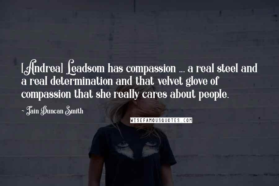 Iain Duncan Smith quotes: [Andrea] Leadsom has compassion ... a real steel and a real determination and that velvet glove of compassion that she really cares about people.