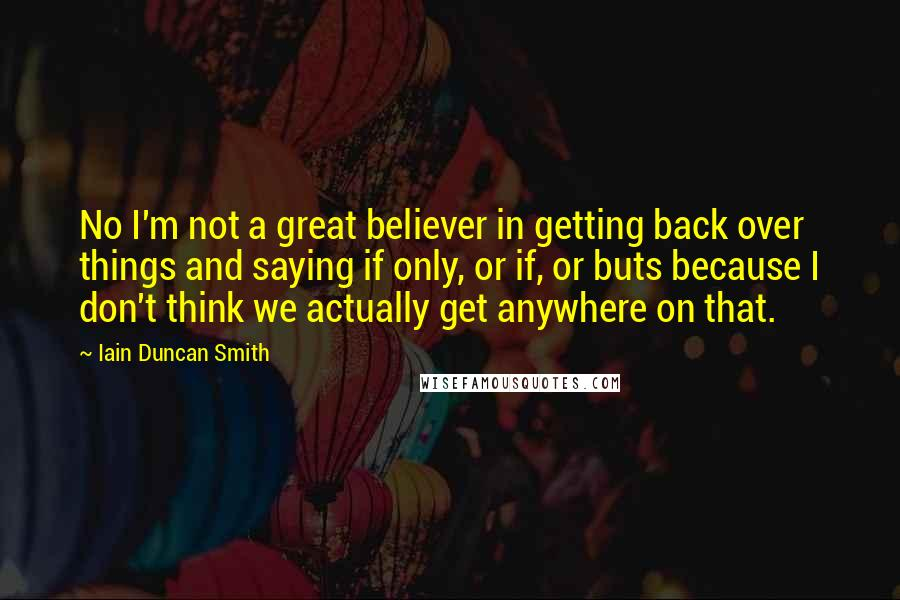 Iain Duncan Smith quotes: No I'm not a great believer in getting back over things and saying if only, or if, or buts because I don't think we actually get anywhere on that.