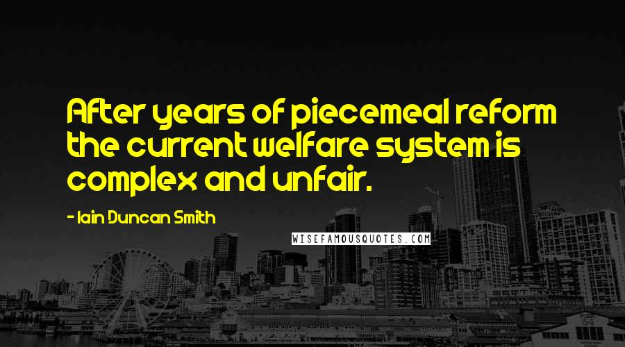 Iain Duncan Smith quotes: After years of piecemeal reform the current welfare system is complex and unfair.