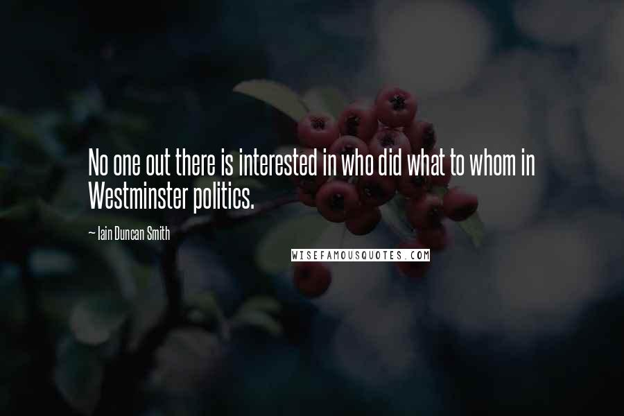 Iain Duncan Smith quotes: No one out there is interested in who did what to whom in Westminster politics.