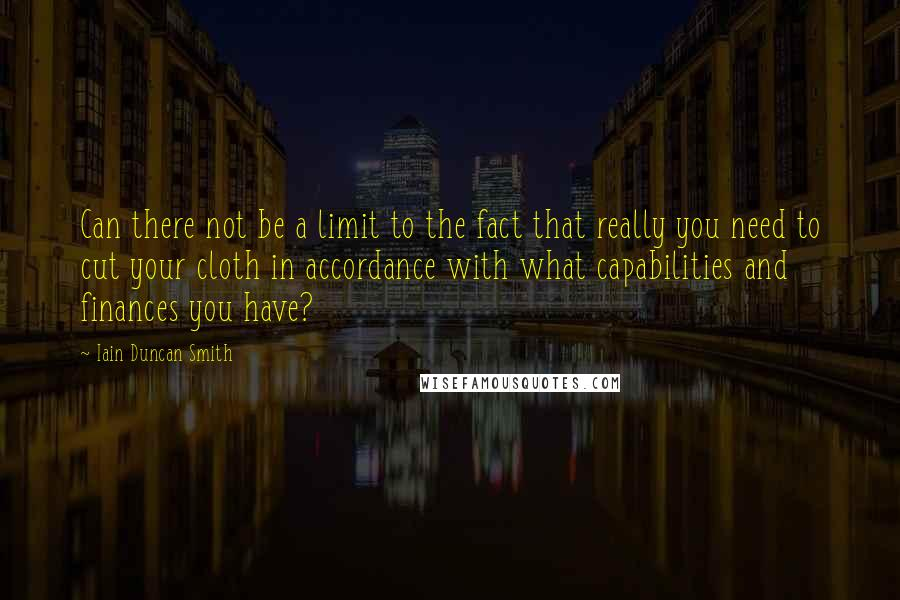 Iain Duncan Smith quotes: Can there not be a limit to the fact that really you need to cut your cloth in accordance with what capabilities and finances you have?
