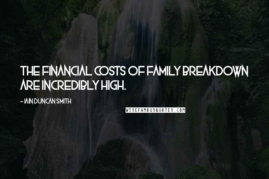 Iain Duncan Smith quotes: The financial costs of family breakdown are incredibly high.