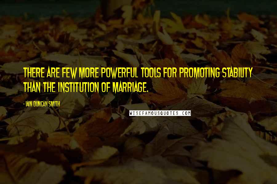 Iain Duncan Smith quotes: There are few more powerful tools for promoting stability than the institution of marriage.