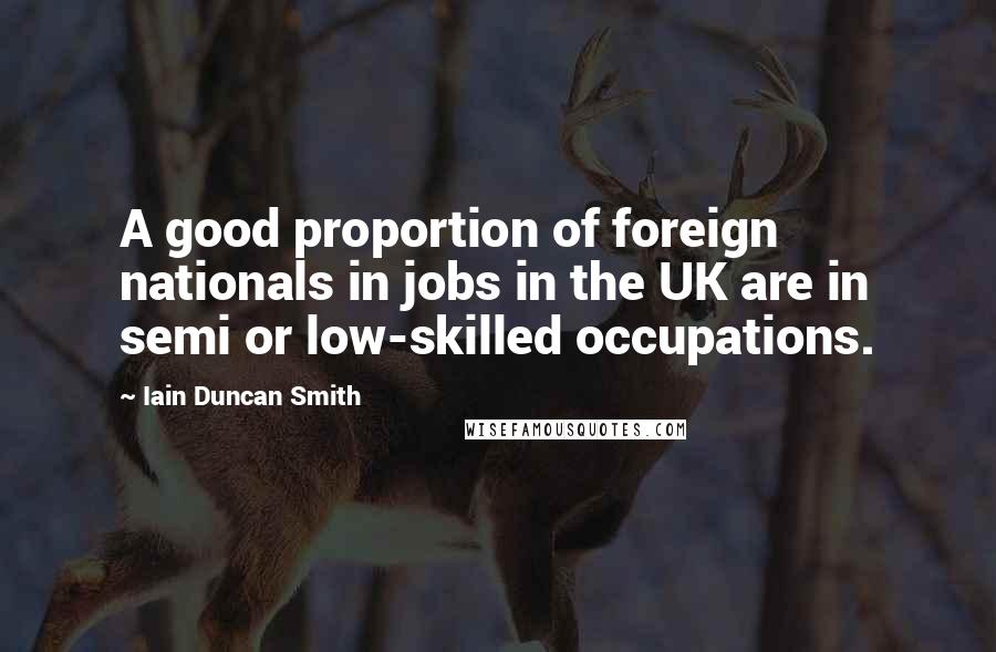 Iain Duncan Smith quotes: A good proportion of foreign nationals in jobs in the UK are in semi or low-skilled occupations.