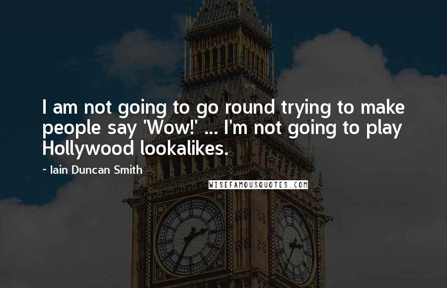 Iain Duncan Smith quotes: I am not going to go round trying to make people say 'Wow!' ... I'm not going to play Hollywood lookalikes.