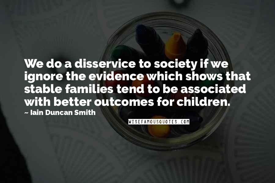 Iain Duncan Smith quotes: We do a disservice to society if we ignore the evidence which shows that stable families tend to be associated with better outcomes for children.