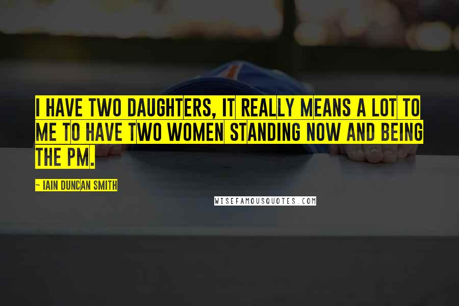 Iain Duncan Smith quotes: I have two daughters, it really means a lot to me to have two women standing now and being the PM.