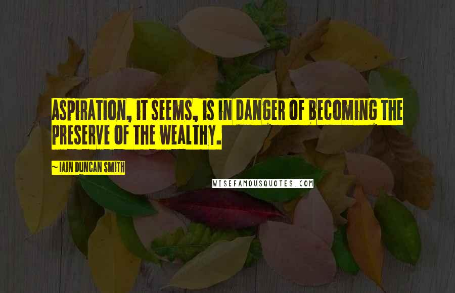Iain Duncan Smith quotes: Aspiration, it seems, is in danger of becoming the preserve of the wealthy.