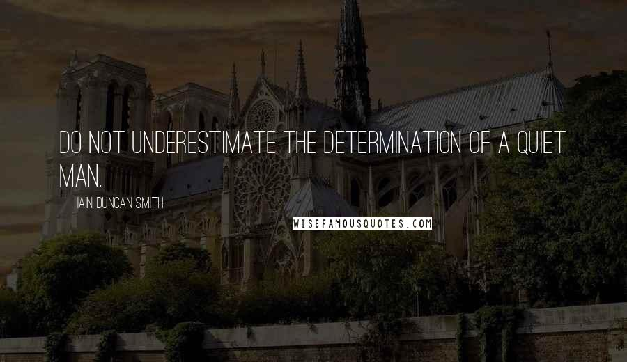 Iain Duncan Smith quotes: Do not underestimate the determination of a quiet man.