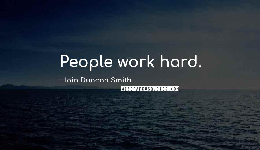 Iain Duncan Smith quotes: People work hard.