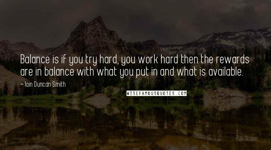 Iain Duncan Smith quotes: Balance is if you try hard, you work hard then the rewards are in balance with what you put in and what is available.