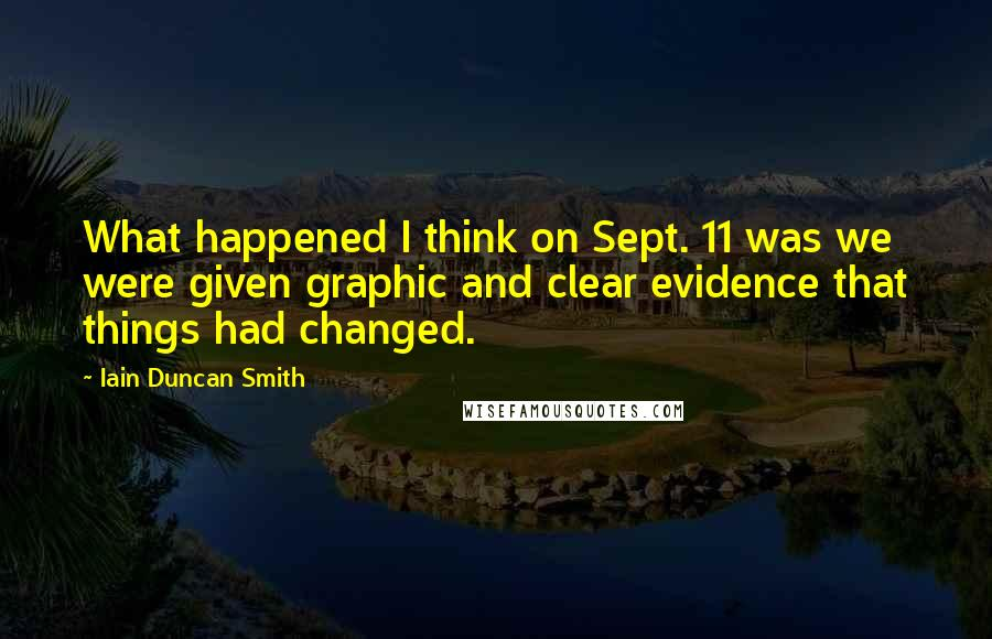Iain Duncan Smith quotes: What happened I think on Sept. 11 was we were given graphic and clear evidence that things had changed.