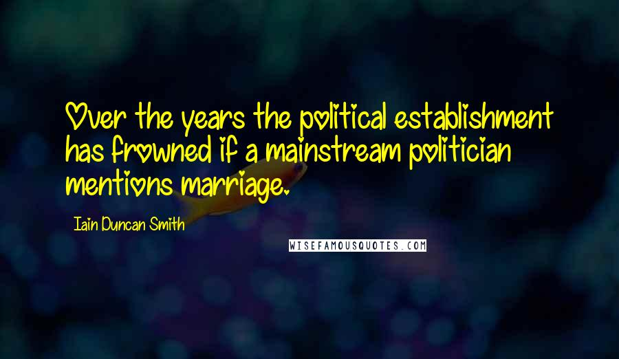 Iain Duncan Smith quotes: Over the years the political establishment has frowned if a mainstream politician mentions marriage.