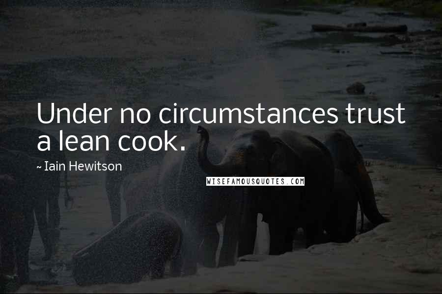 Iain Hewitson quotes: Under no circumstances trust a lean cook.
