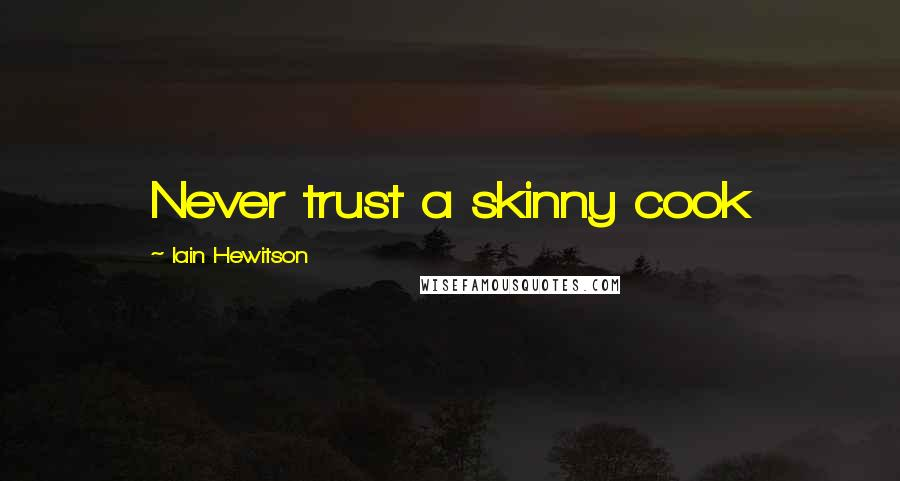 Iain Hewitson quotes: Never trust a skinny cook