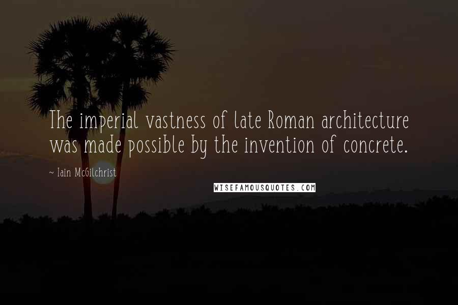 Iain McGilchrist quotes: The imperial vastness of late Roman architecture was made possible by the invention of concrete.