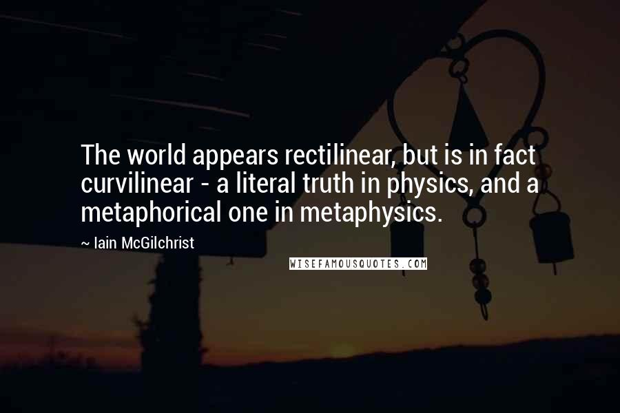 Iain McGilchrist quotes: The world appears rectilinear, but is in fact curvilinear - a literal truth in physics, and a metaphorical one in metaphysics.