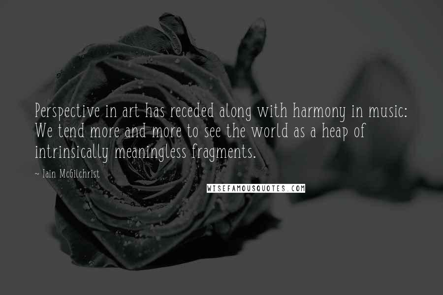 Iain McGilchrist quotes: Perspective in art has receded along with harmony in music: We tend more and more to see the world as a heap of intrinsically meaningless fragments.