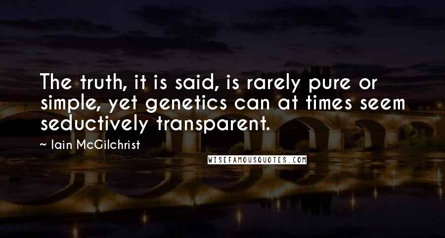 Iain McGilchrist quotes: The truth, it is said, is rarely pure or simple, yet genetics can at times seem seductively transparent.