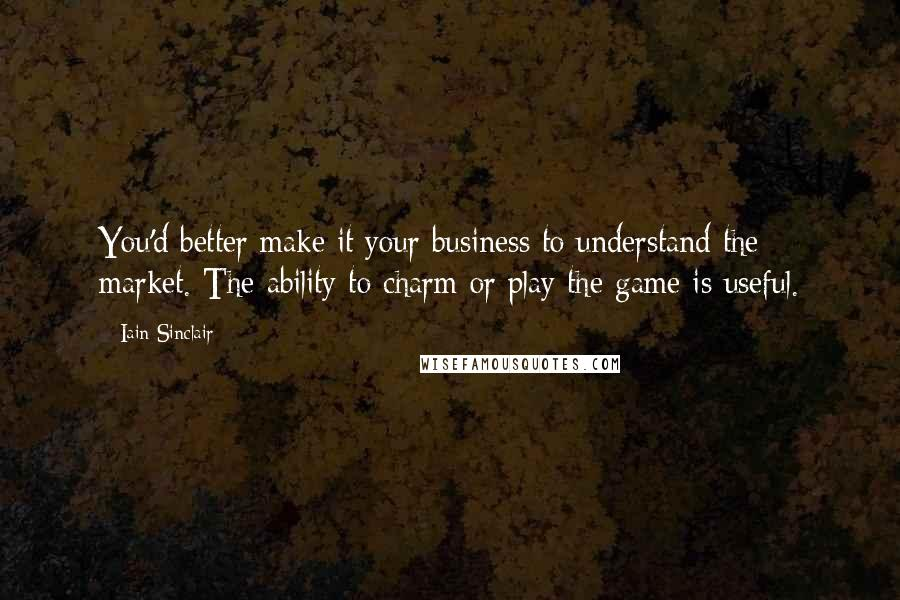 Iain Sinclair quotes: You'd better make it your business to understand the market. The ability to charm or play the game is useful.