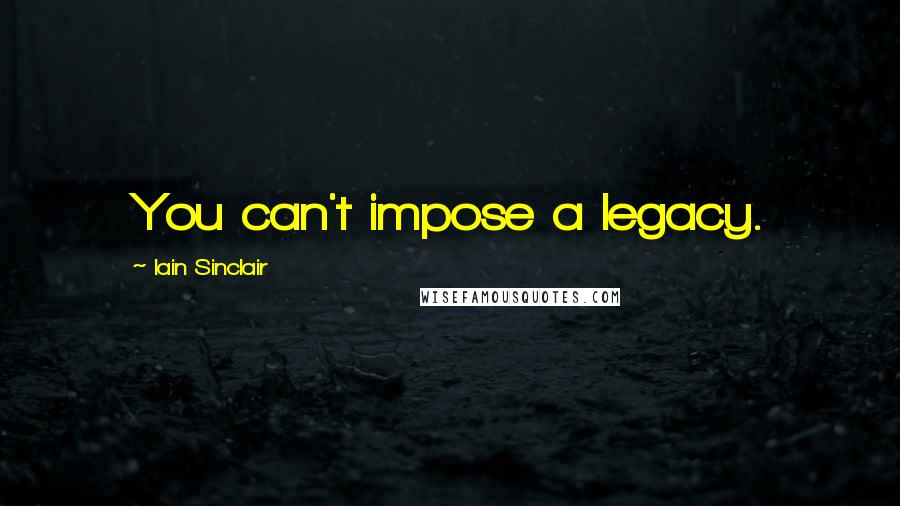 Iain Sinclair quotes: You can't impose a legacy.