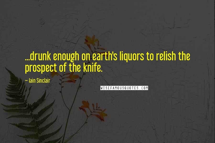 Iain Sinclair quotes: ...drunk enough on earth's liquors to relish the prospect of the knife.
