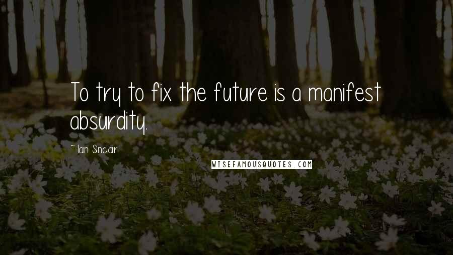 Iain Sinclair quotes: To try to fix the future is a manifest absurdity.