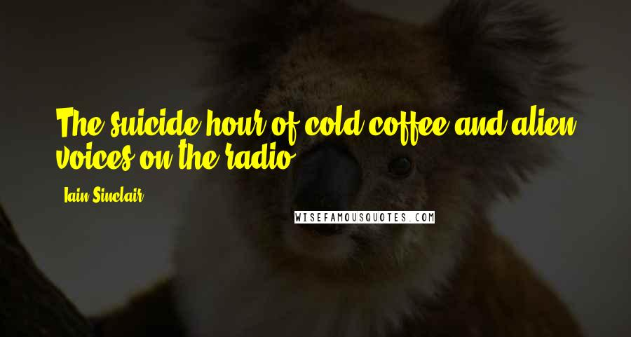 Iain Sinclair quotes: The suicide hour of cold coffee and alien voices on the radio.