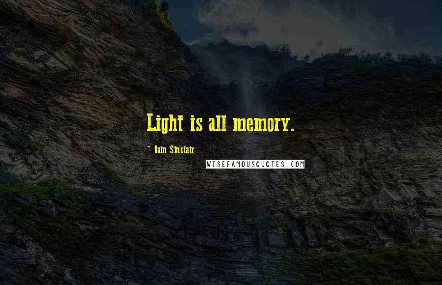 Iain Sinclair quotes: Light is all memory.