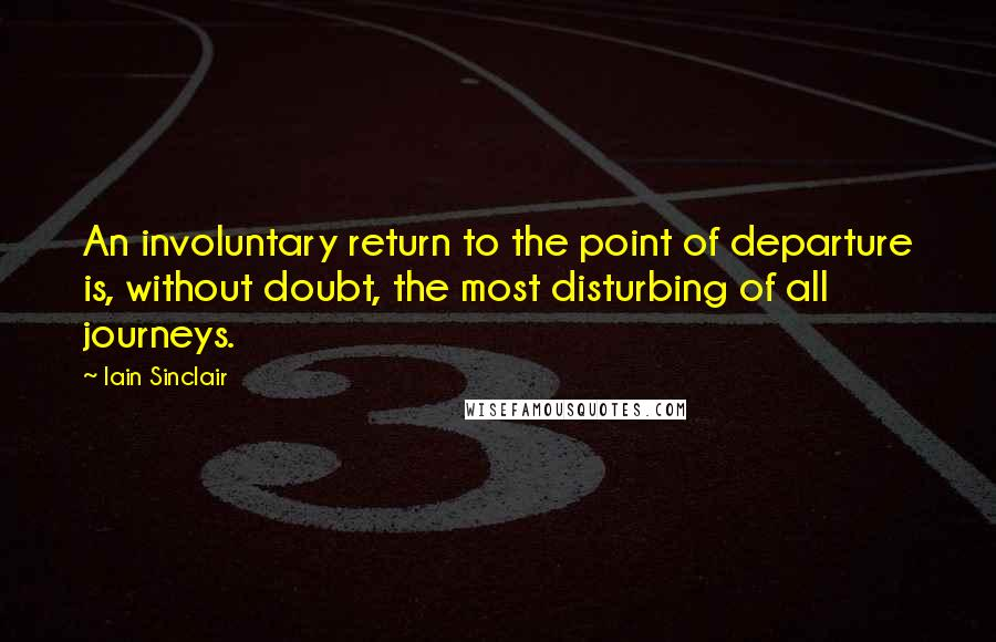 Iain Sinclair quotes: An involuntary return to the point of departure is, without doubt, the most disturbing of all journeys.