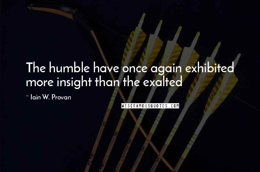Iain W. Provan quotes: The humble have once again exhibited more insight than the exalted