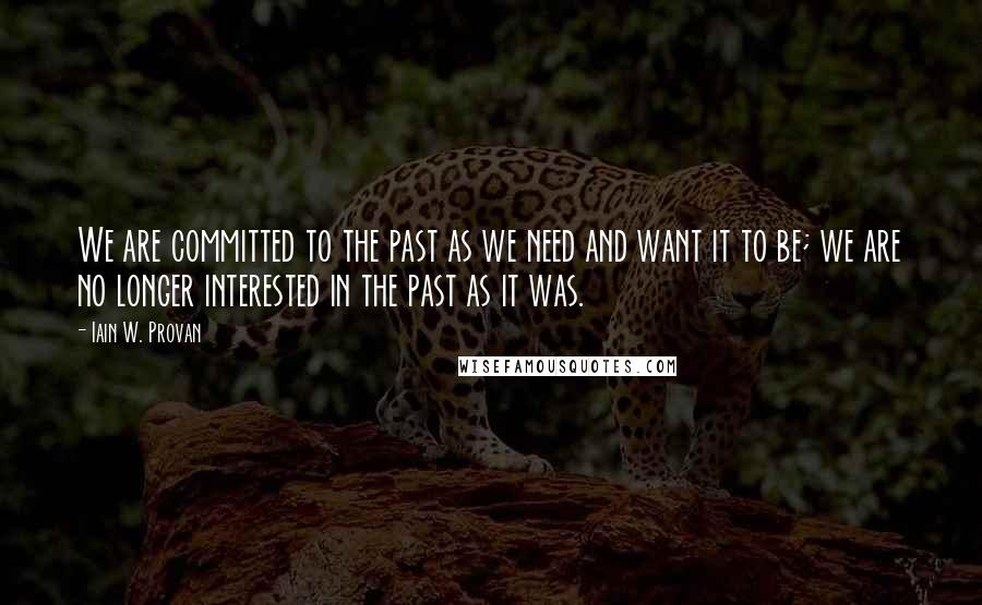 Iain W. Provan quotes: We are committed to the past as we need and want it to be; we are no longer interested in the past as it was.