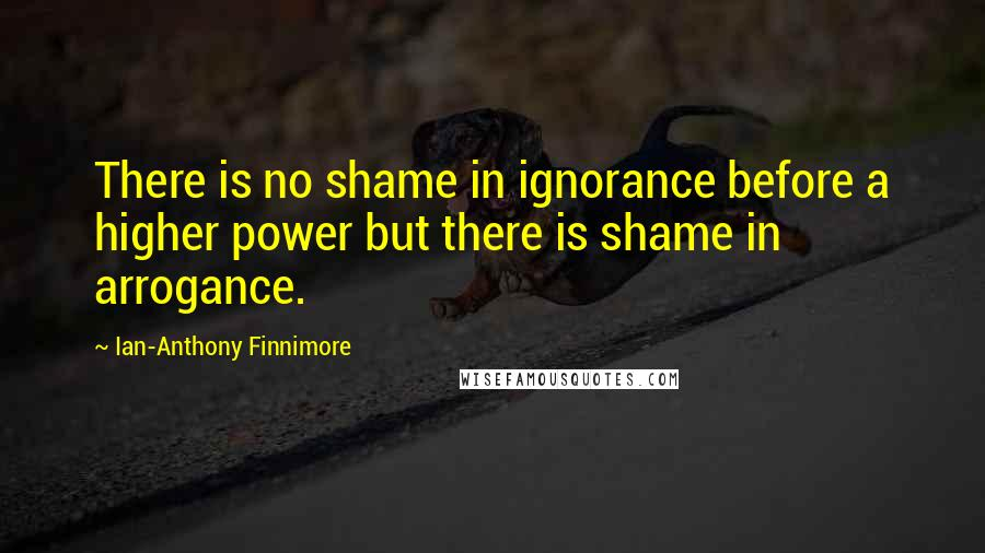 Ian-Anthony Finnimore quotes: There is no shame in ignorance before a higher power but there is shame in arrogance.