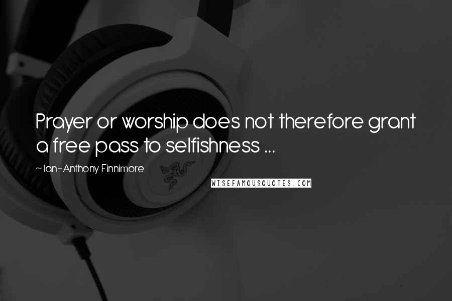 Ian-Anthony Finnimore quotes: Prayer or worship does not therefore grant a free pass to selfishness ...
