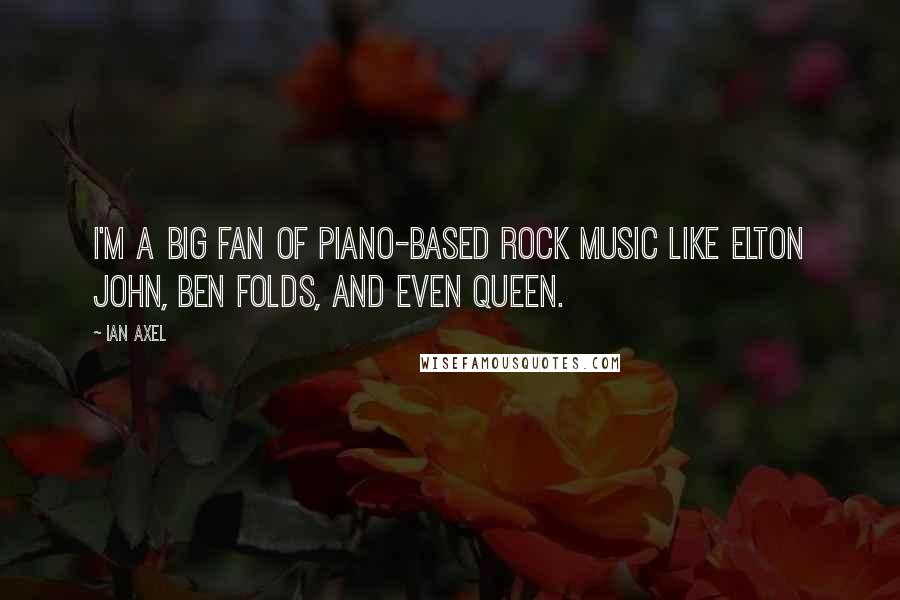 Ian Axel quotes: I'm a big fan of piano-based rock music like Elton John, Ben Folds, and even Queen.