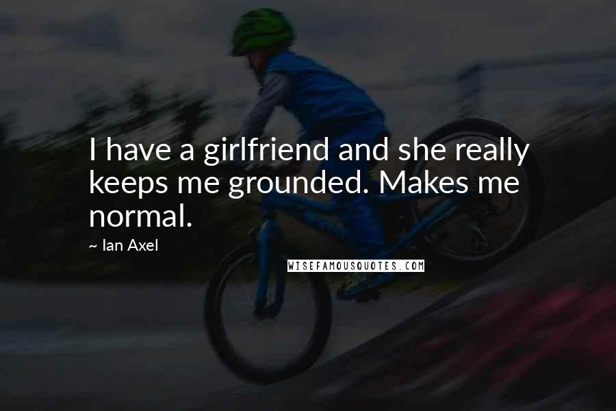 Ian Axel quotes: I have a girlfriend and she really keeps me grounded. Makes me normal.