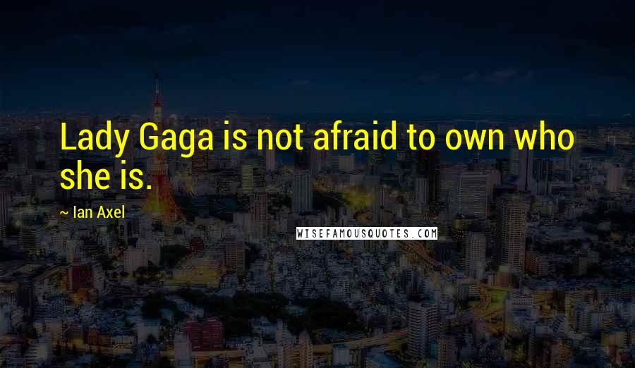 Ian Axel quotes: Lady Gaga is not afraid to own who she is.