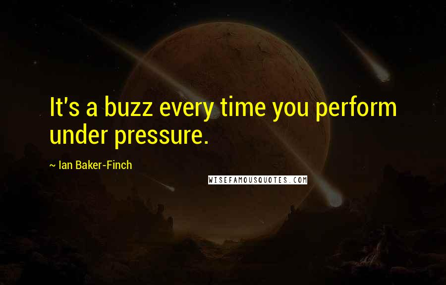 Ian Baker-Finch quotes: It's a buzz every time you perform under pressure.