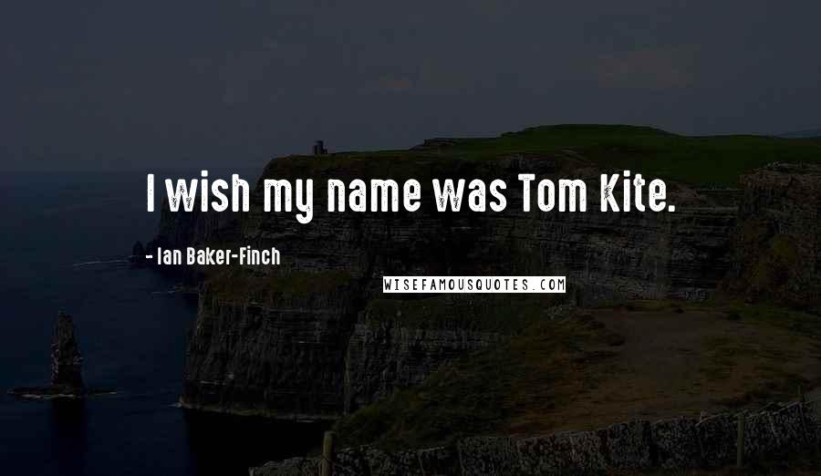Ian Baker-Finch quotes: I wish my name was Tom Kite.