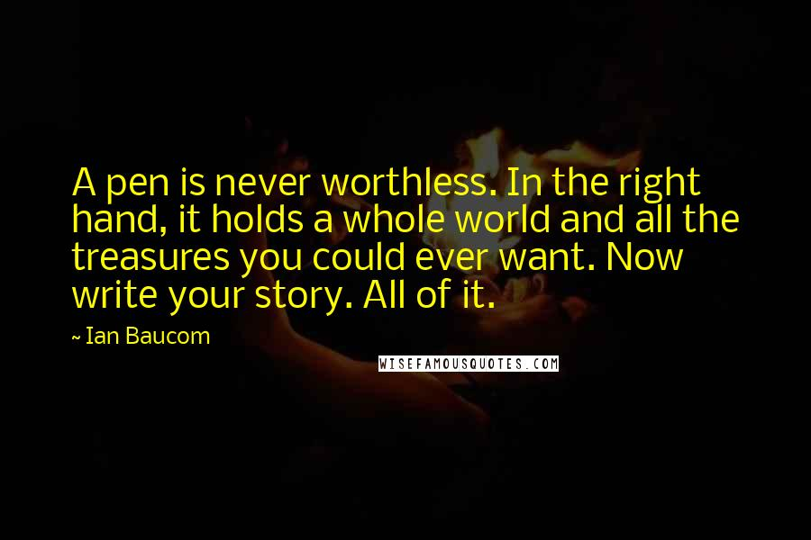 Ian Baucom quotes: A pen is never worthless. In the right hand, it holds a whole world and all the treasures you could ever want. Now write your story. All of it.