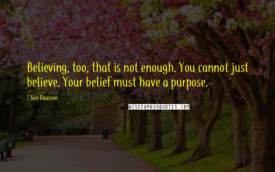 Ian Baucom quotes: Believing, too, that is not enough. You cannot just believe. Your belief must have a purpose.