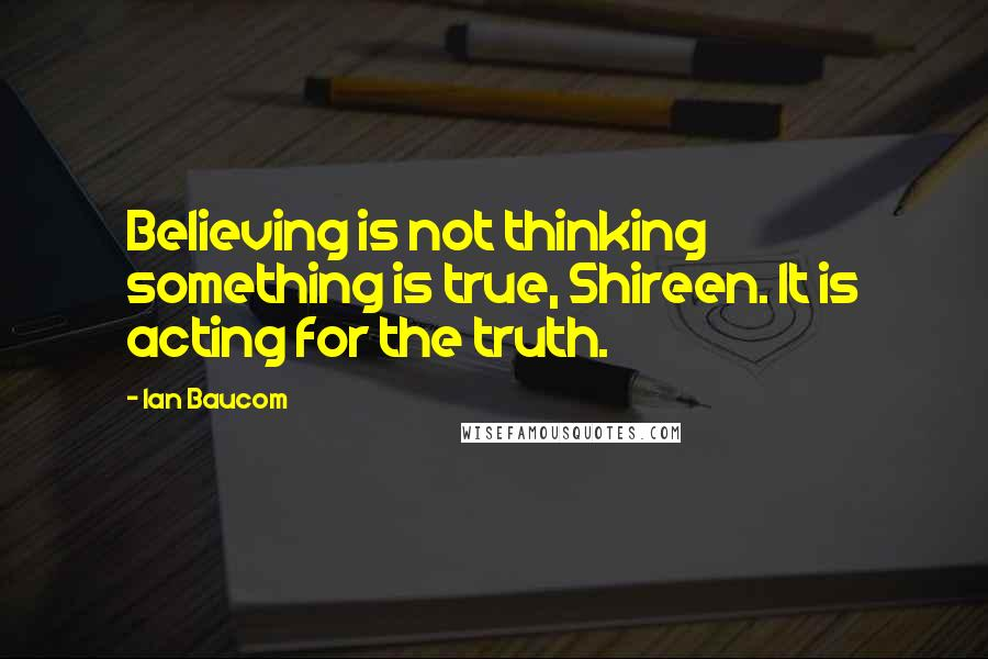 Ian Baucom quotes: Believing is not thinking something is true, Shireen. It is acting for the truth.