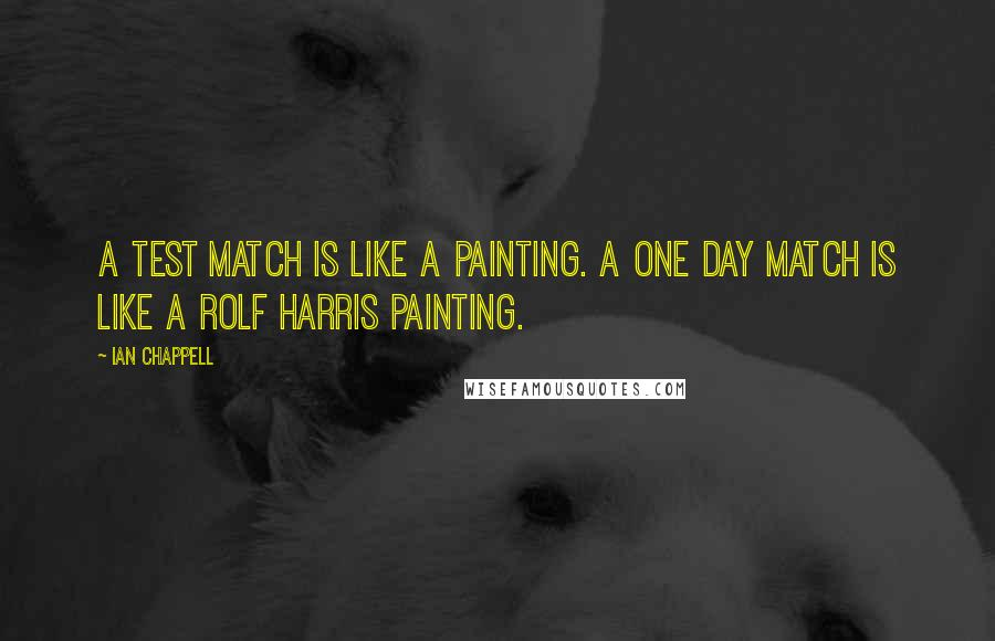 Ian Chappell quotes: A Test match is like a painting. A one day match is like a Rolf Harris painting.