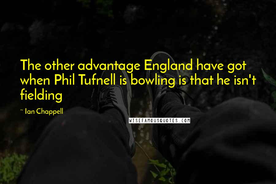 Ian Chappell quotes: The other advantage England have got when Phil Tufnell is bowling is that he isn't fielding
