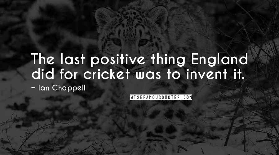 Ian Chappell quotes: The last positive thing England did for cricket was to invent it.