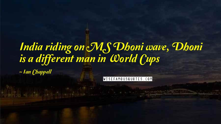 Ian Chappell quotes: India riding on MS Dhoni wave, Dhoni is a different man in World Cups