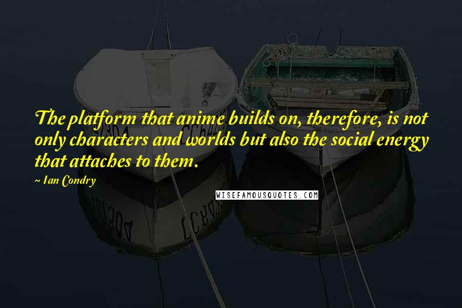 Ian Condry quotes: The platform that anime builds on, therefore, is not only characters and worlds but also the social energy that attaches to them.