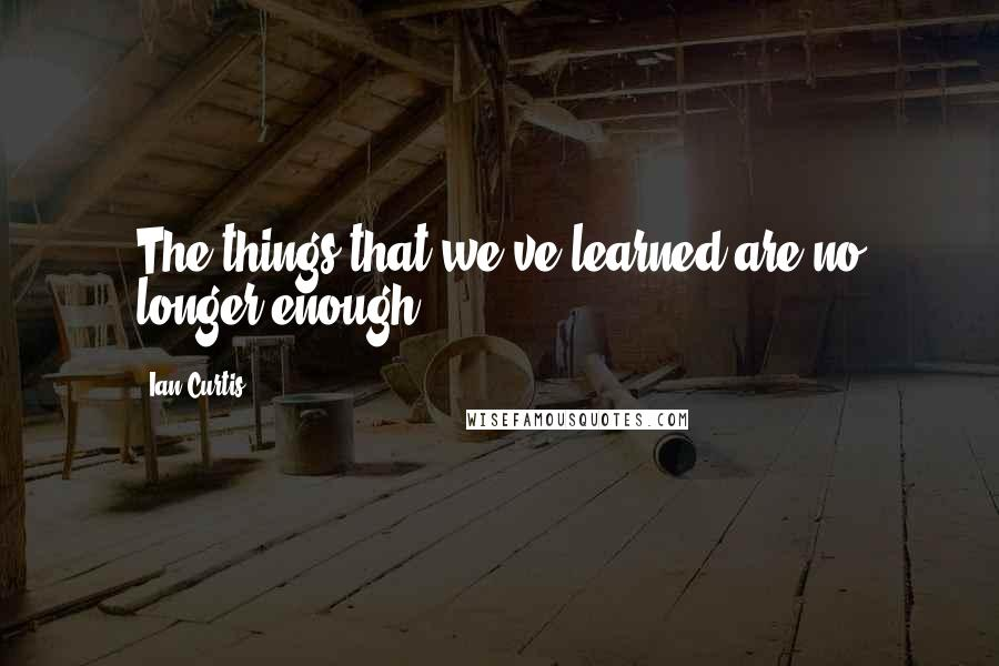 Ian Curtis quotes: The things that we've learned are no longer enough.