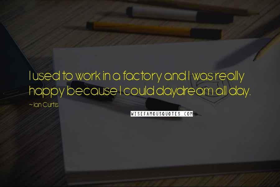 Ian Curtis quotes: I used to work in a factory and I was really happy because I could daydream all day.
