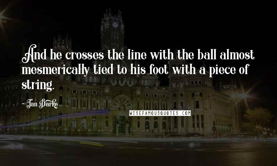 Ian Darke quotes: And he crosses the line with the ball almost mesmerically tied to his foot with a piece of string.